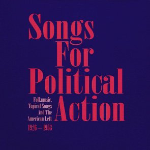 Songs For Political Action - Folk Music And The American Left 1926 – 1953
